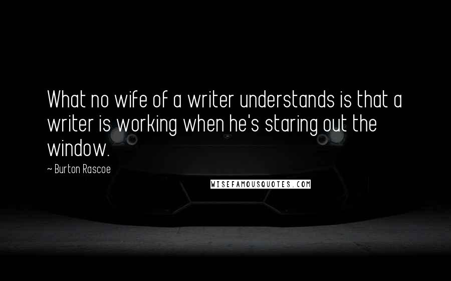 Burton Rascoe quotes: What no wife of a writer understands is that a writer is working when he's staring out the window.