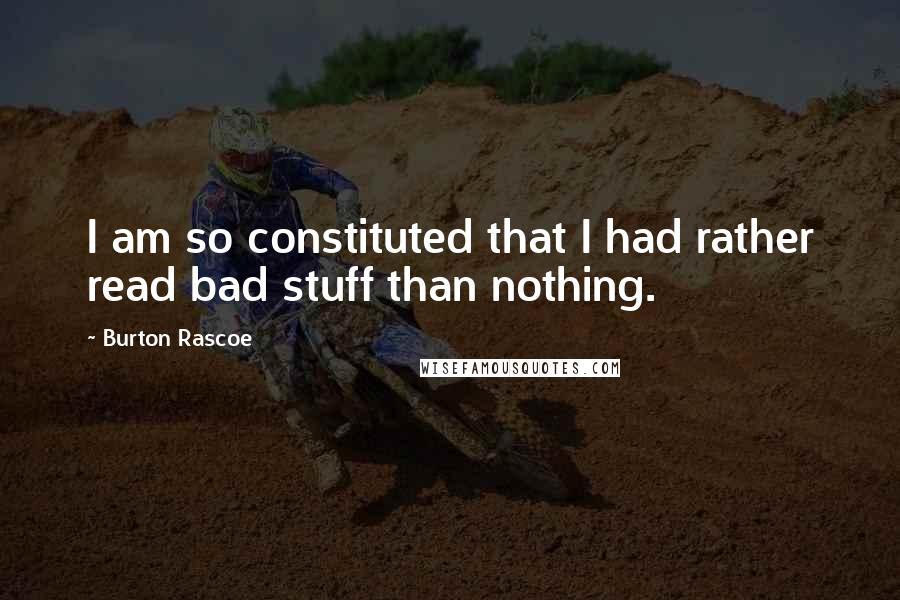 Burton Rascoe quotes: I am so constituted that I had rather read bad stuff than nothing.