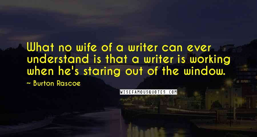 Burton Rascoe quotes: What no wife of a writer can ever understand is that a writer is working when he's staring out of the window.