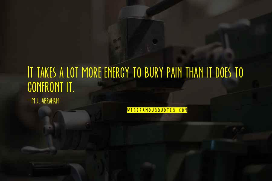Bury The Pain Quotes By M.J. Abraham: It takes a lot more energy to bury