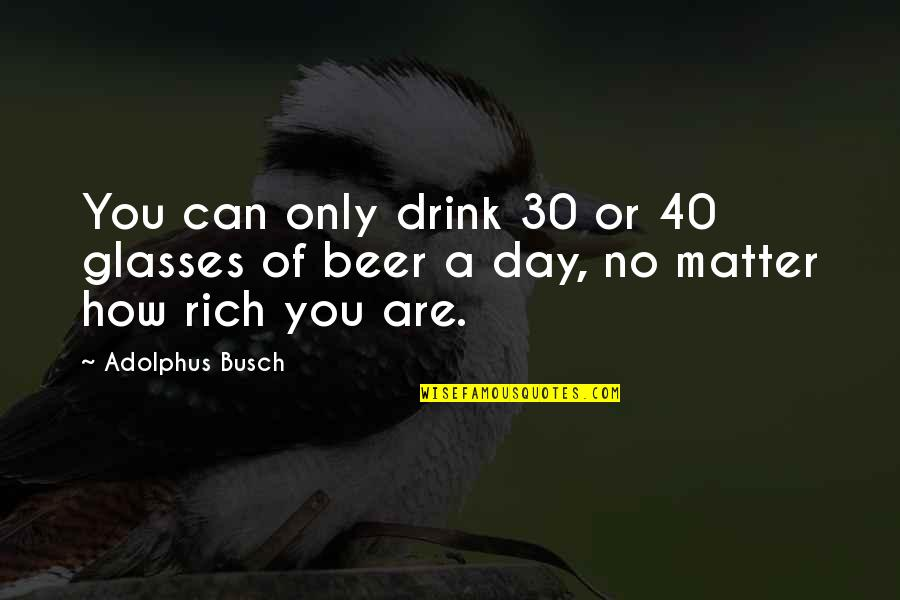 Busch Beer Quotes By Adolphus Busch: You can only drink 30 or 40 glasses