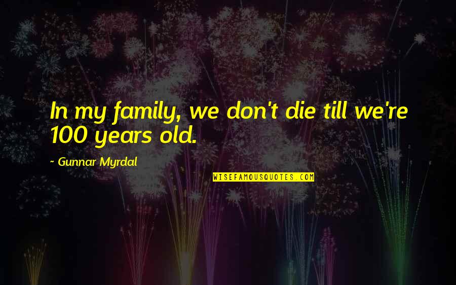 Bush Nwo Quotes By Gunnar Myrdal: In my family, we don't die till we're