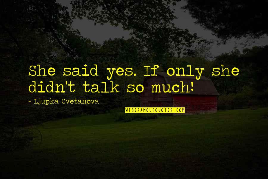 Bush Nwo Quotes By Ljupka Cvetanova: She said yes. If only she didn't talk
