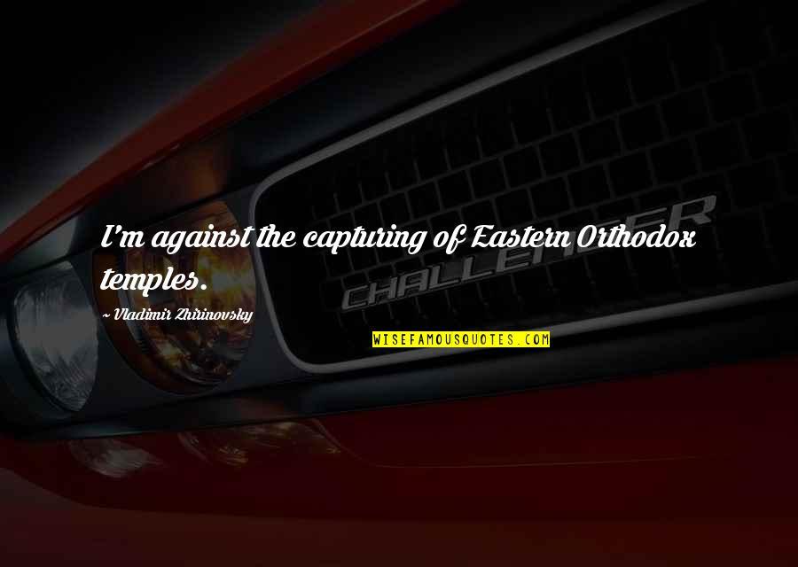 Bush Nwo Quotes By Vladimir Zhirinovsky: I'm against the capturing of Eastern Orthodox temples.