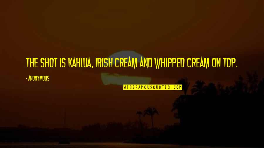 Business Administration Students Quotes By Anonymous: The shot is Kahlua, Irish Cream and whipped