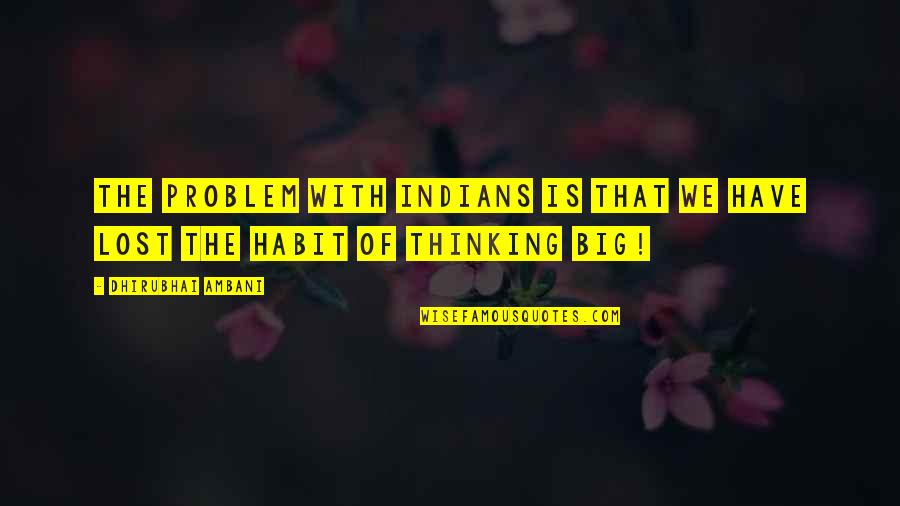 Business Administration Students Quotes By Dhirubhai Ambani: The problem with Indians is that we have