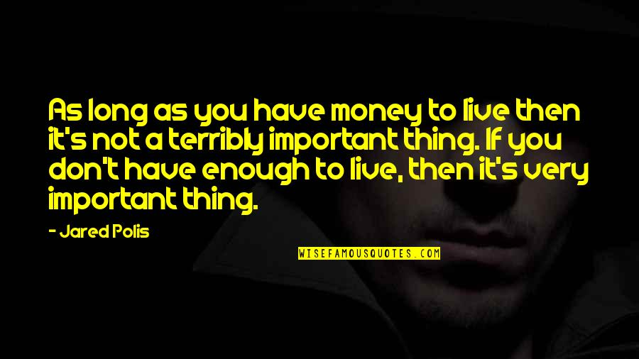 Business Administration Students Quotes By Jared Polis: As long as you have money to live