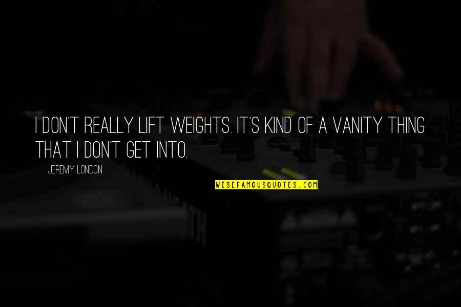 Business Administration Students Quotes By Jeremy London: I don't really lift weights. It's kind of