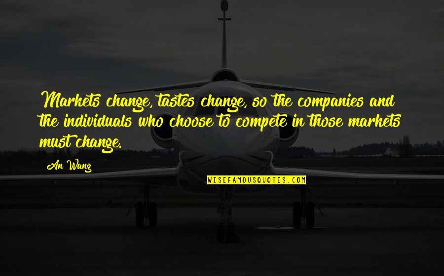 Business And Change Quotes By An Wang: Markets change, tastes change, so the companies and