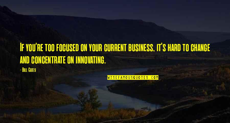 Business And Change Quotes By Bill Gates: If you're too focused on your current business,