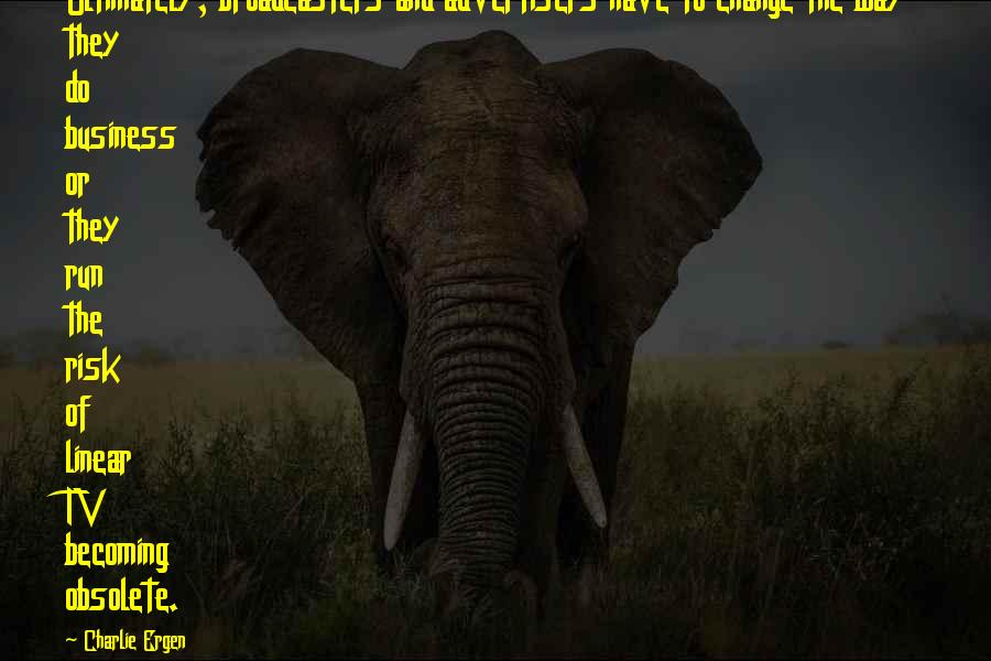 Business And Change Quotes By Charlie Ergen: Ultimately, broadcasters and advertisers have to change the