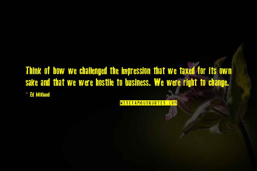 Business And Change Quotes By Ed Miliband: Think of how we challenged the impression that
