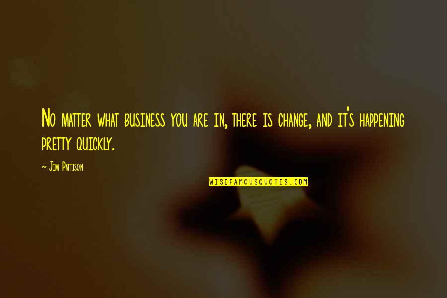 Business And Change Quotes By Jim Pattison: No matter what business you are in, there