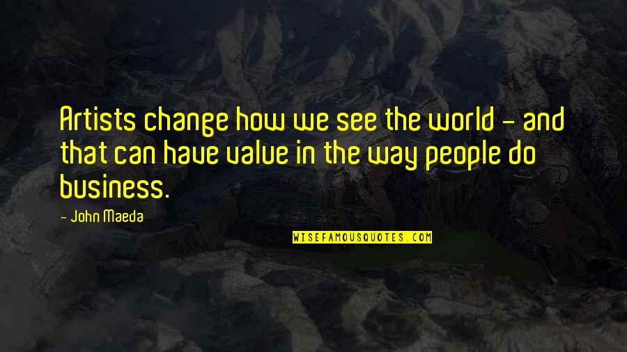 Business And Change Quotes By John Maeda: Artists change how we see the world -