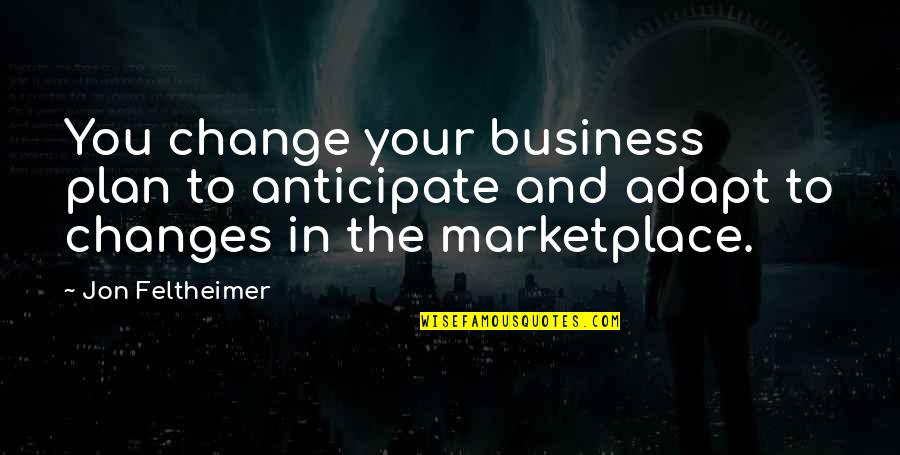 Business And Change Quotes By Jon Feltheimer: You change your business plan to anticipate and