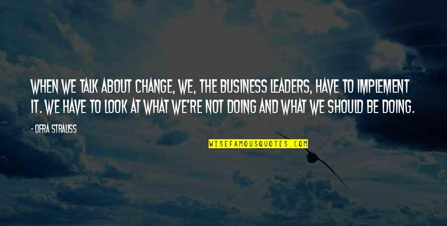 Business And Change Quotes By Ofra Strauss: When we talk about change, we, the business