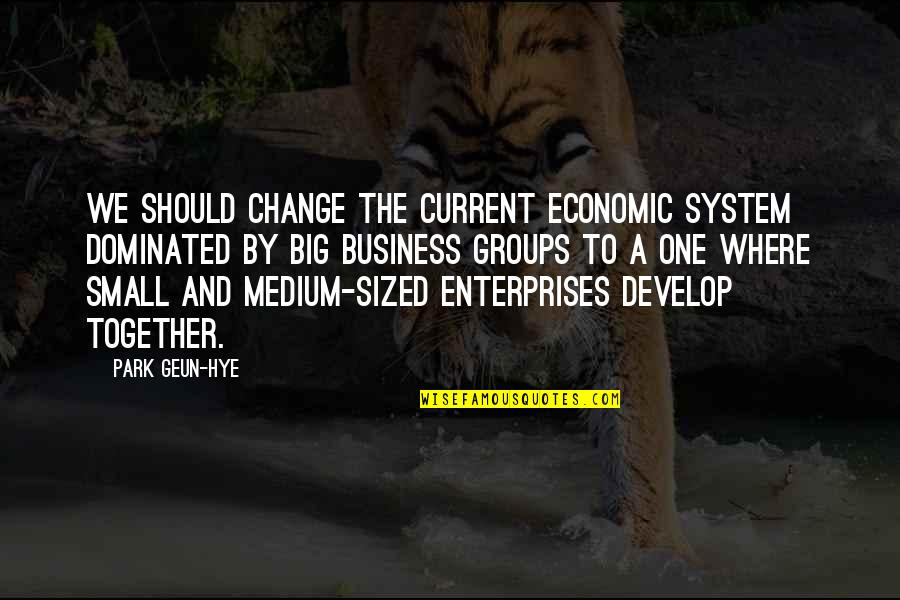 Business And Change Quotes By Park Geun-hye: We should change the current economic system dominated