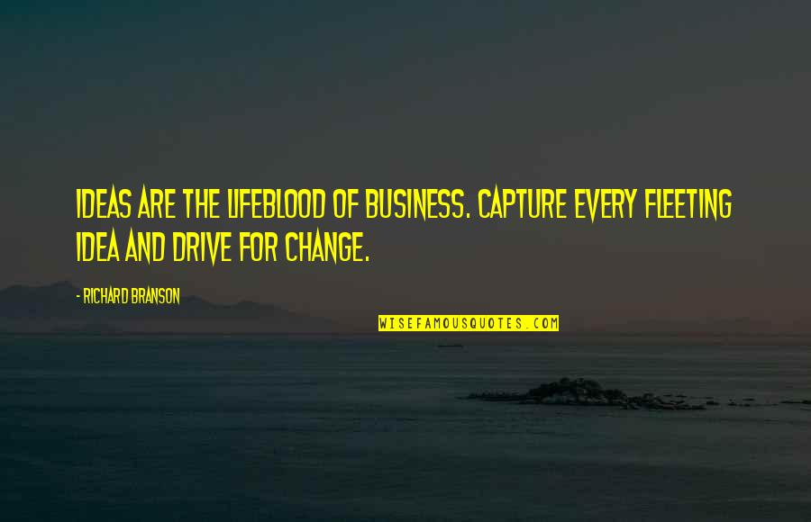 Business And Change Quotes By Richard Branson: Ideas Are The Lifeblood Of Business. Capture Every