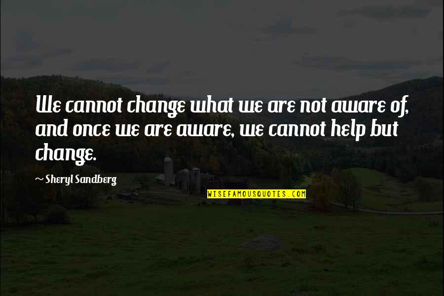 Business And Change Quotes By Sheryl Sandberg: We cannot change what we are not aware