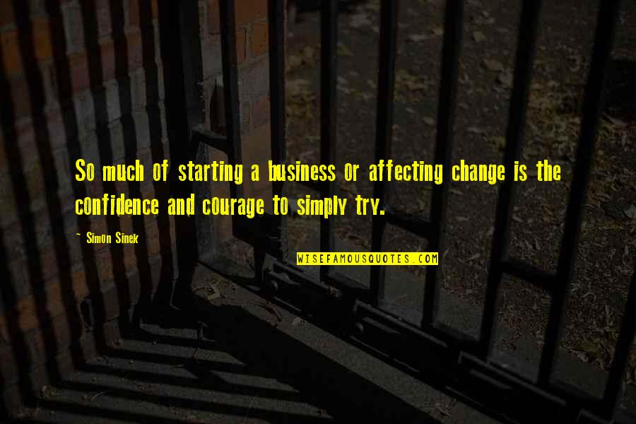 Business And Change Quotes By Simon Sinek: So much of starting a business or affecting
