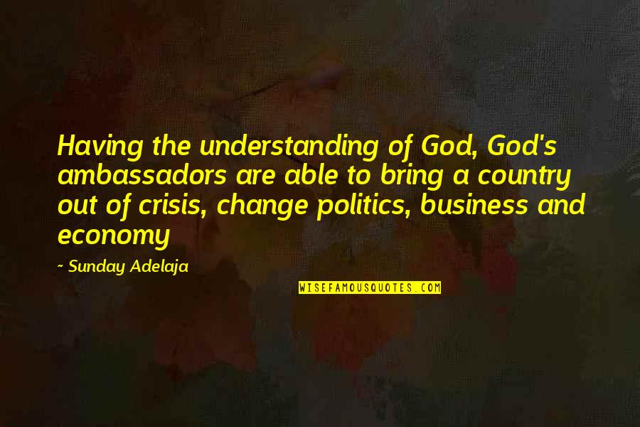Business And Change Quotes By Sunday Adelaja: Having the understanding of God, God's ambassadors are