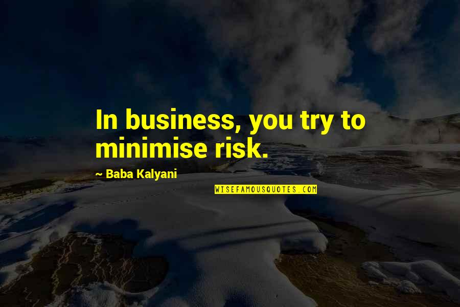 Business And Risk Quotes By Baba Kalyani: In business, you try to minimise risk.