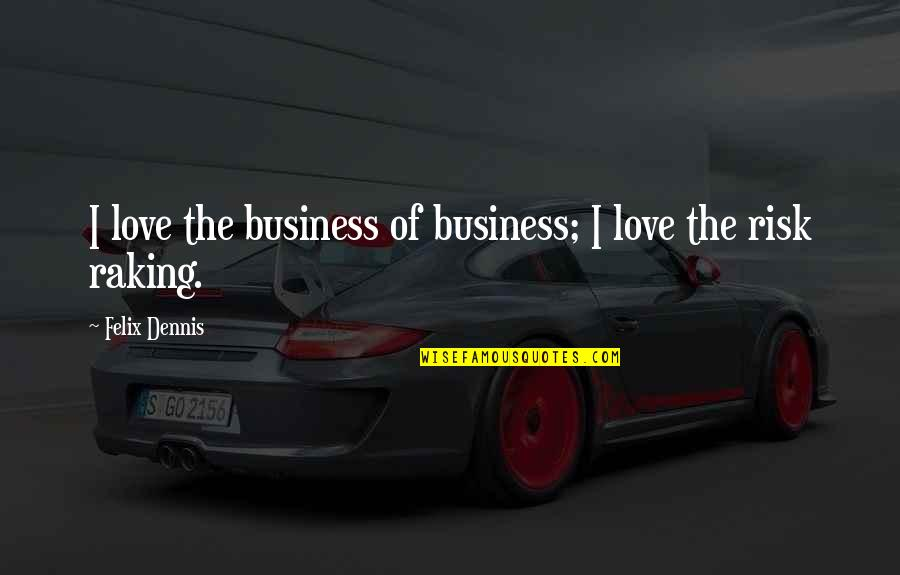Business And Risk Quotes By Felix Dennis: I love the business of business; I love
