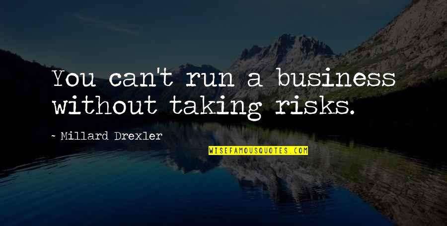 Business And Risk Quotes By Millard Drexler: You can't run a business without taking risks.