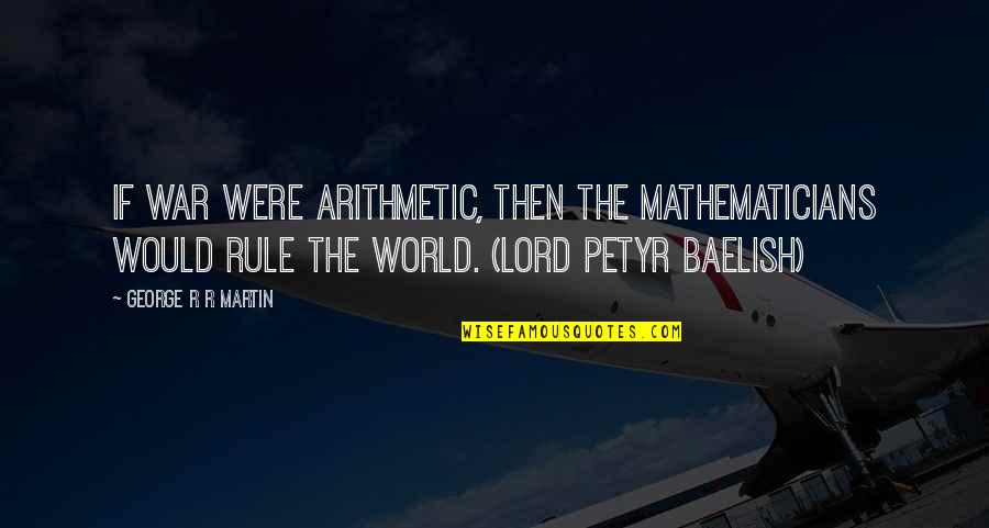 Business Exposure Quotes By George R R Martin: If war were arithmetic, then the mathematicians would
