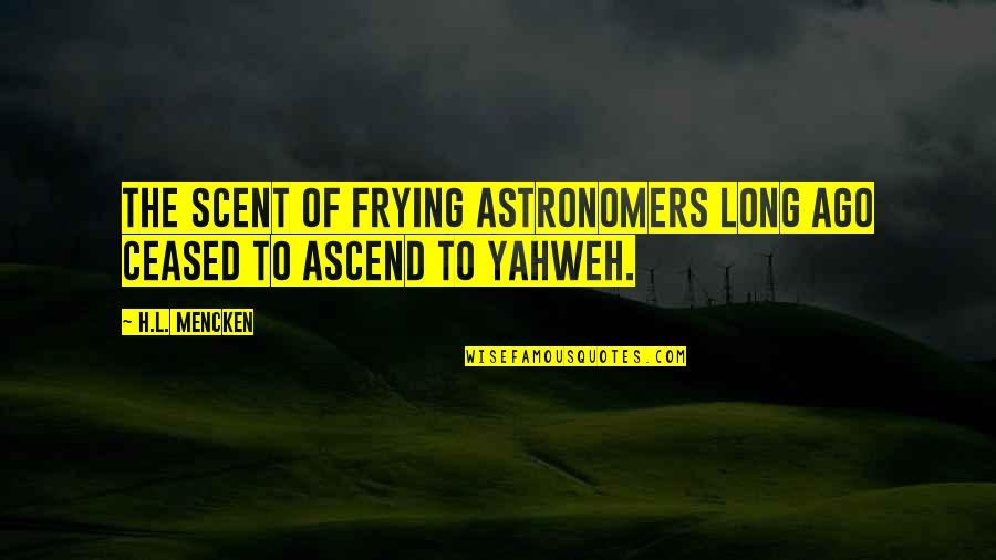 Business Exposure Quotes By H.L. Mencken: The scent of frying astronomers long ago ceased