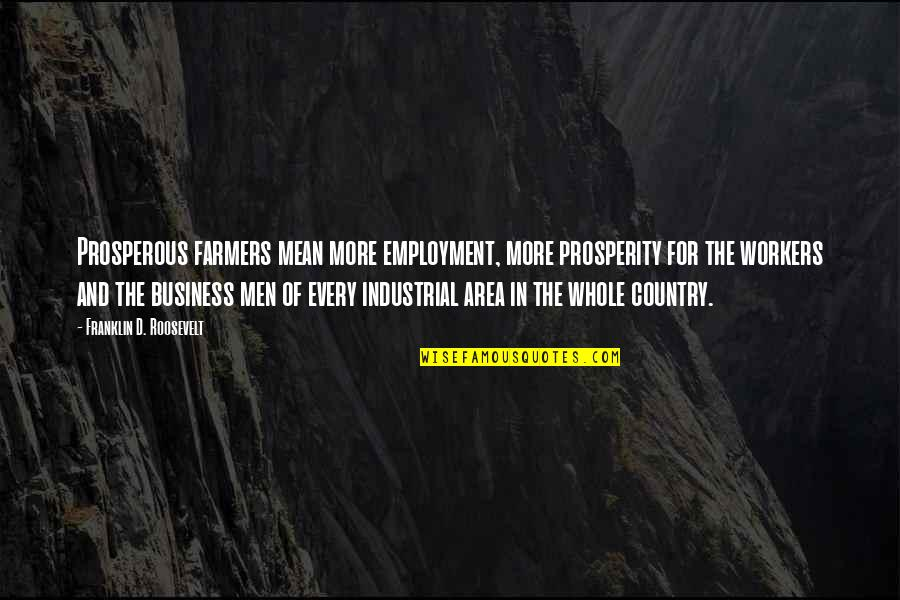 Business Industrial Quotes By Franklin D. Roosevelt: Prosperous farmers mean more employment, more prosperity for