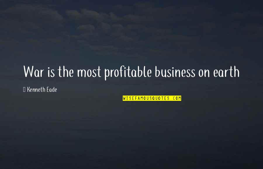 Business Industrial Quotes By Kenneth Eade: War is the most profitable business on earth