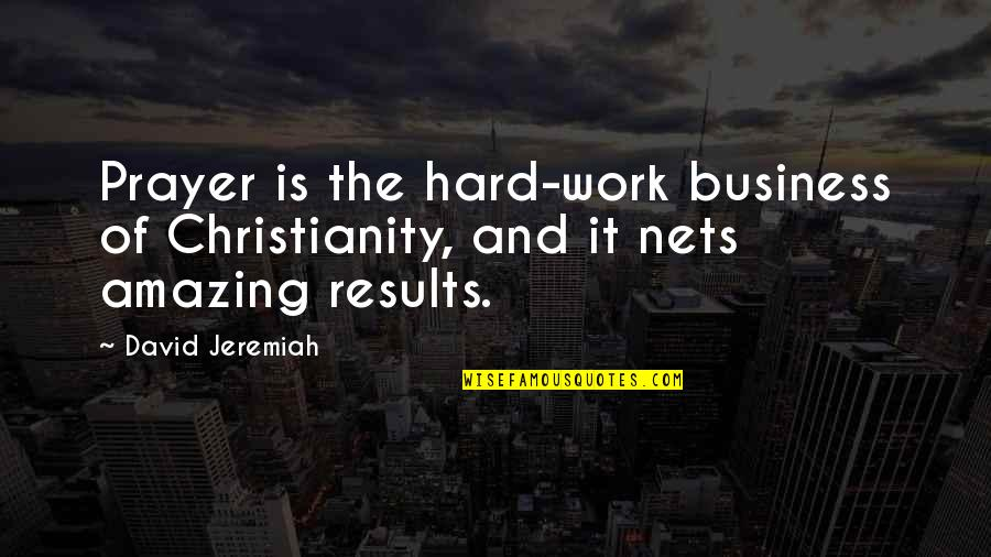 Business Results Quotes By David Jeremiah: Prayer is the hard-work business of Christianity, and