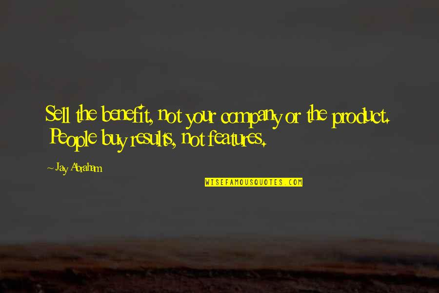 Business Results Quotes By Jay Abraham: Sell the benefit, not your company or the