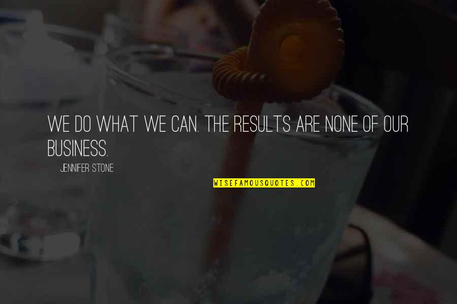 Business Results Quotes By Jennifer Stone: We do what we can. The results are