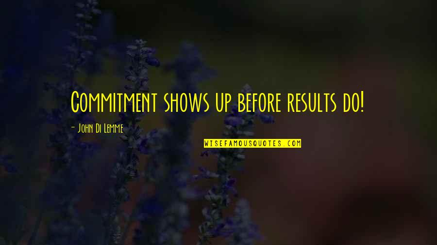 Business Results Quotes By John Di Lemme: Commitment shows up before results do!