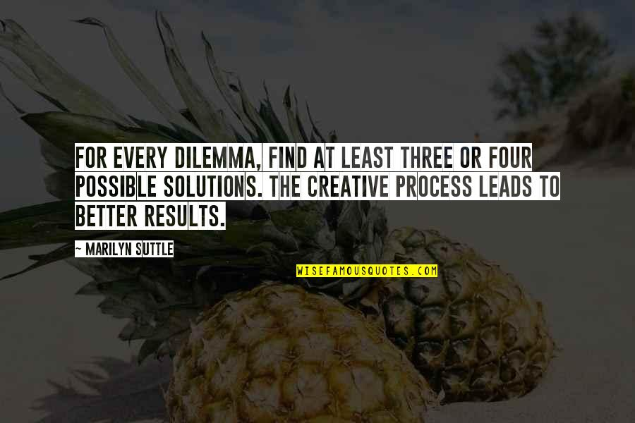 Business Results Quotes By Marilyn Suttle: For every dilemma, find at least three or