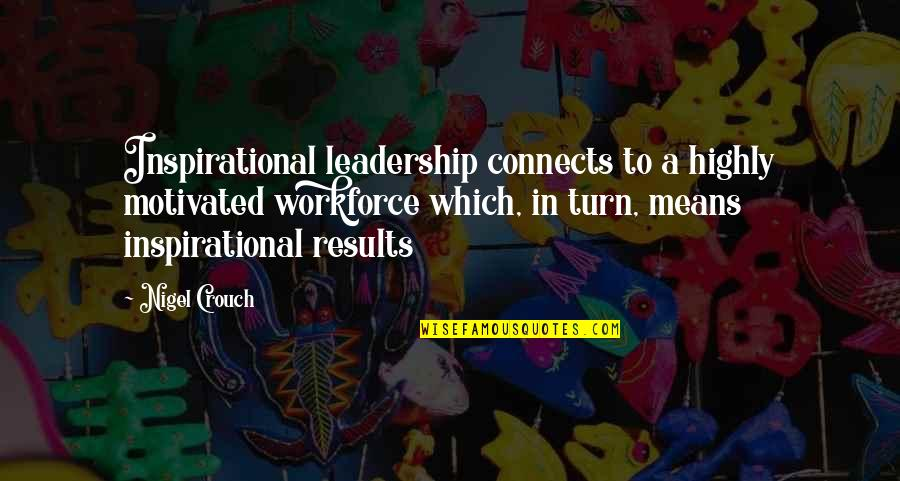 Business Results Quotes By Nigel Crouch: Inspirational leadership connects to a highly motivated workforce