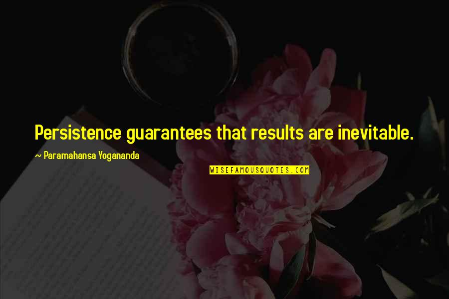 Business Results Quotes By Paramahansa Yogananda: Persistence guarantees that results are inevitable.