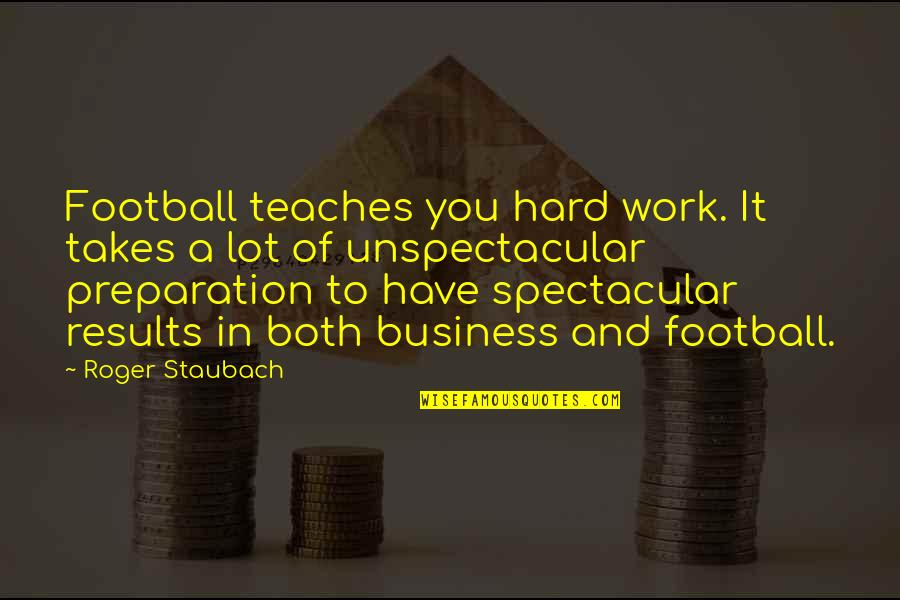 Business Results Quotes By Roger Staubach: Football teaches you hard work. It takes a