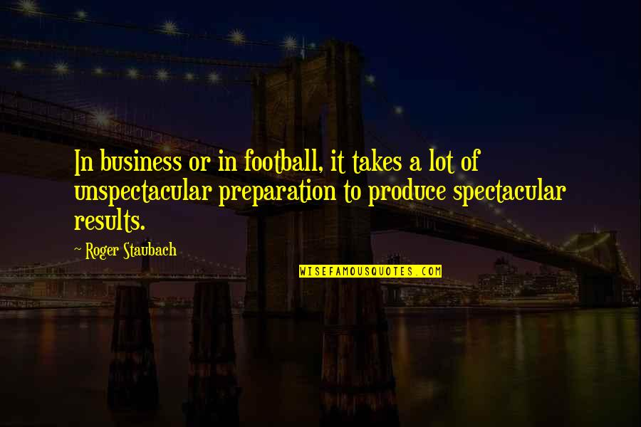 Business Results Quotes By Roger Staubach: In business or in football, it takes a