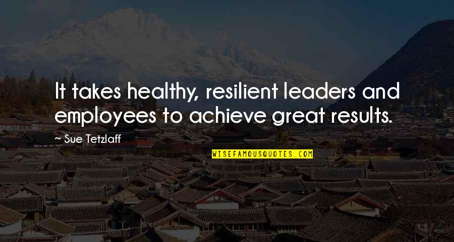 Business Results Quotes By Sue Tetzlaff: It takes healthy, resilient leaders and employees to