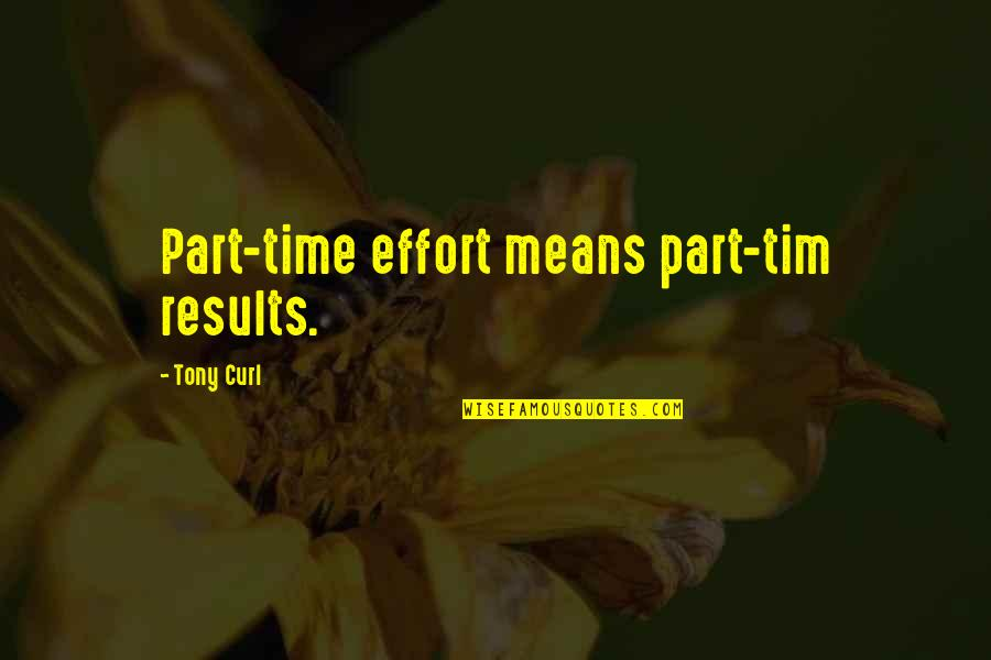 Business Results Quotes By Tony Curl: Part-time effort means part-tim results.
