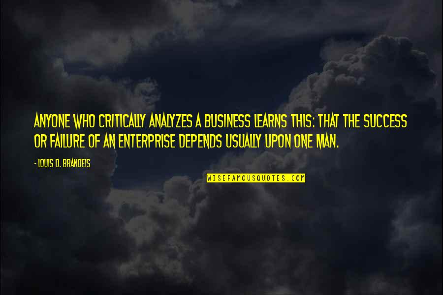 Business Success And Failure Quotes By Louis D. Brandeis: Anyone who critically analyzes a business learns this: