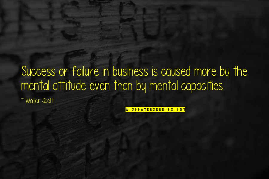 Business Success And Failure Quotes By Walter Scott: Success or failure in business is caused more