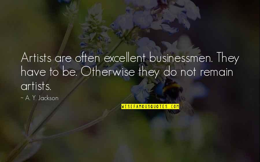 Businessmen's Quotes By A. Y. Jackson: Artists are often excellent businessmen. They have to