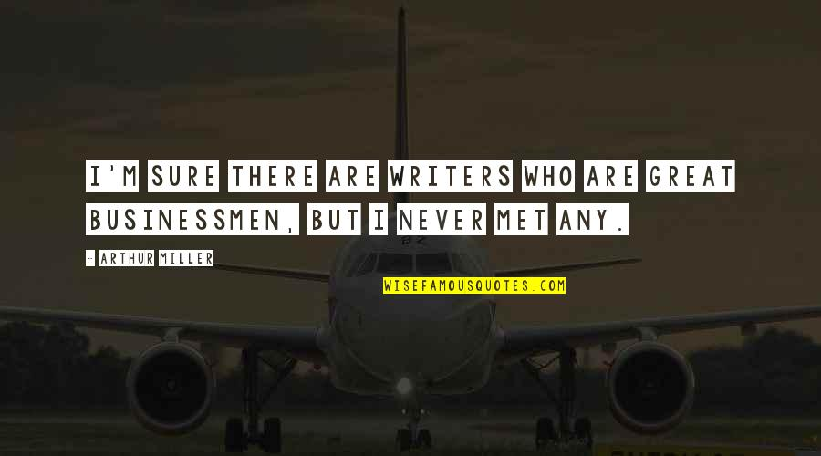 Businessmen's Quotes By Arthur Miller: I'm sure there are writers who are great