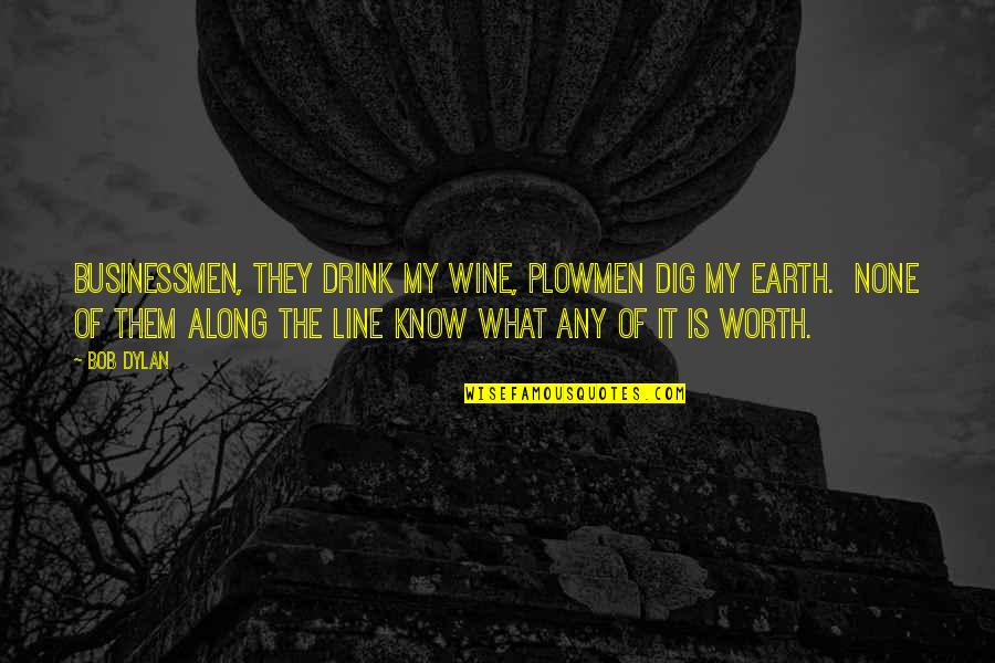 Businessmen's Quotes By Bob Dylan: Businessmen, they drink my wine, plowmen dig my