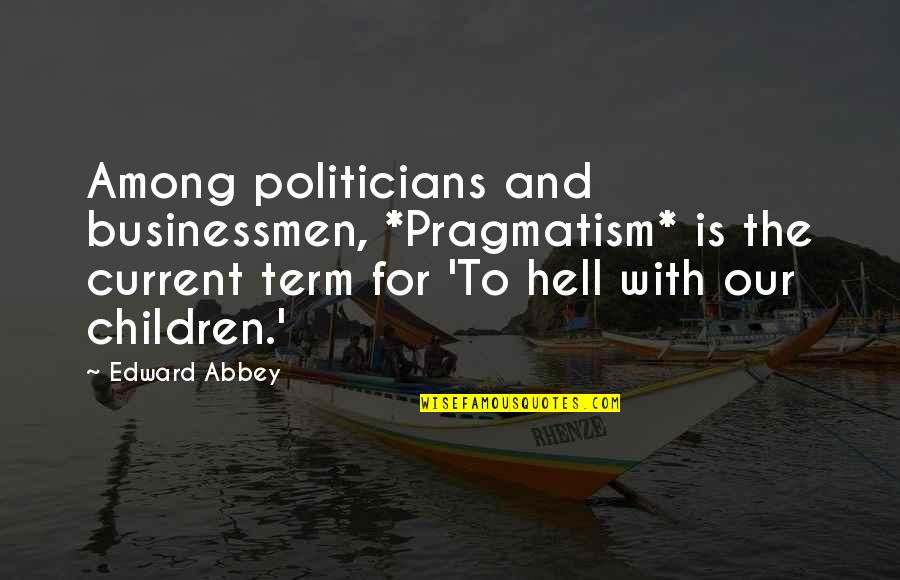 Businessmen's Quotes By Edward Abbey: Among politicians and businessmen, *Pragmatism* is the current