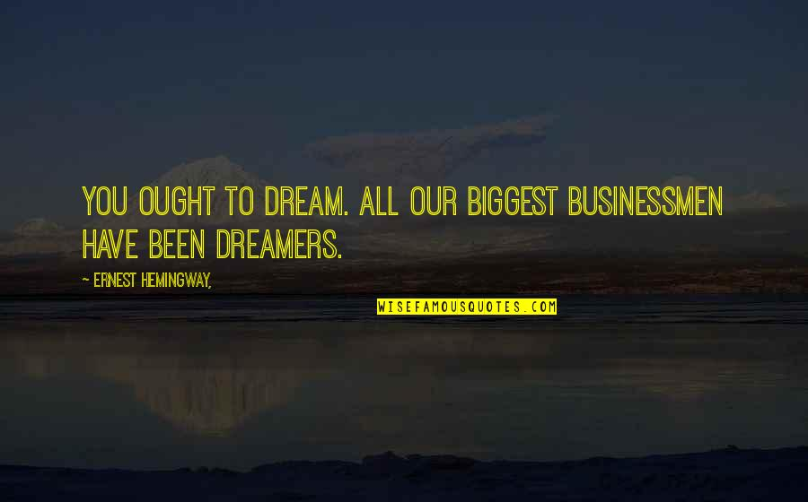 Businessmen's Quotes By Ernest Hemingway,: You ought to dream. All our biggest businessmen